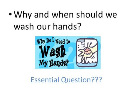 Essential Question??? Why and when should we wash our hands?
