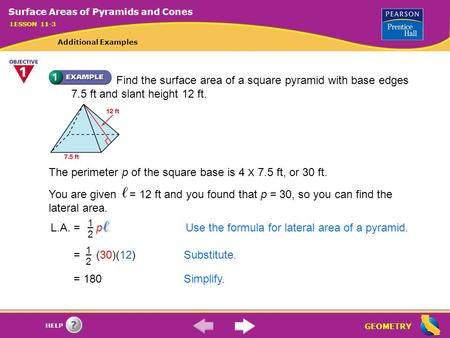 GEOMETRY HELP Find the surface area of a square pyramid with base edges 7.5 ft and slant height 12 ft. The perimeter p of the square base is 4 X 7.5 ft,
