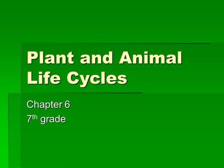 Plant and Animal Life Cycles Chapter 6 7 th grade.