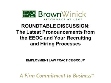 ROUNDTABLE DISCUSSION: The Latest Pronouncements from the EEOC and Your Recruiting and Hiring Processes EMPLOYMENT LAW PRACTICE GROUP.