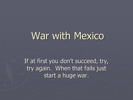 War with Mexico If at first you don't succeed, try, try again. When that fails just start a huge war.