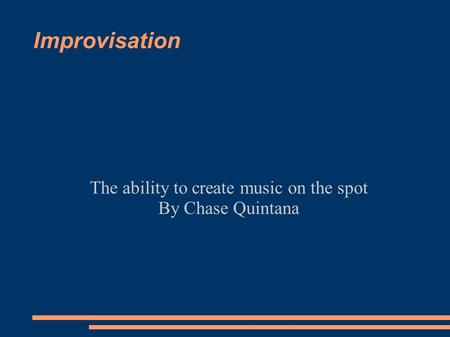 Improvisation The ability to create music on the spot By Chase Quintana.