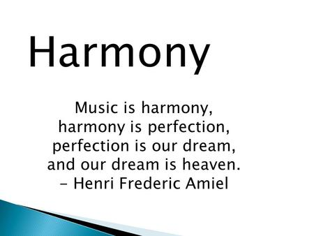 Harmony Music is harmony, harmony is perfection, perfection is our dream, and our dream is heaven. - Henri Frederic Amiel.