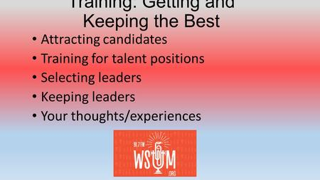 Training: Getting and Keeping the Best Attracting candidates Training for talent positions Selecting leaders Keeping leaders Your thoughts/experiences.