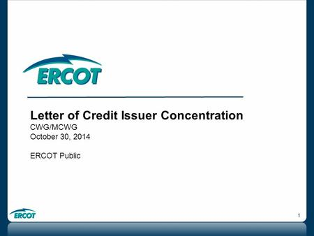 1 Letter of Credit Issuer Concentration CWG/MCWG October 30, 2014 ERCOT Public.