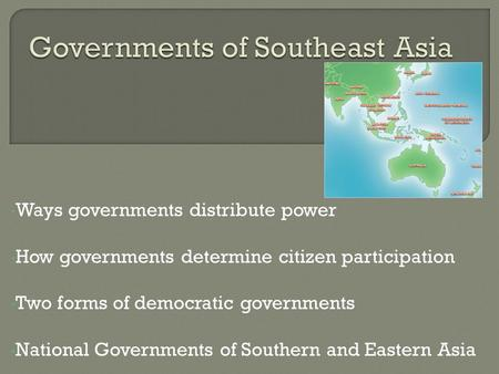 Ways governments distribute power How governments determine citizen participation Two forms of democratic governments National Governments of Southern.