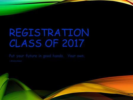 REGISTRATION CLASS OF 2017 Put your future in good hands. Your own. -Anonymous.