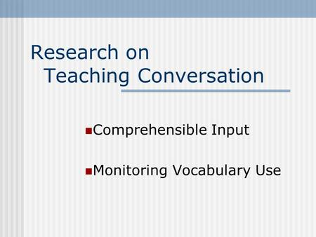Research on Teaching Conversation Comprehensible Input Monitoring Vocabulary Use.
