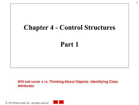  2003 Prentice Hall, Inc. All rights reserved. 1 Will not cover 4.14, Thinking About Objects: Identifying Class Attributes Chapter 4 - Control Structures.