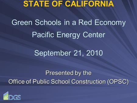 STATE OF CALIFORNIA Green Schools in a Red Economy Pacific Energy Center September 21, 2010 Presented by the Office of Public School Construction (OPSC)