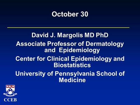 CCEB October 30 David J. Margolis MD PhD Associate Professor of Dermatology and Epidemiology Center for Clinical Epidemiology and Biostatistics University.