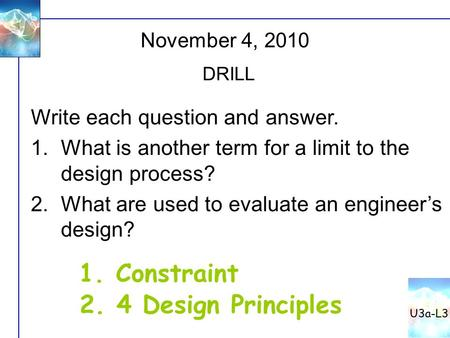 November 4, 2010 DRILL Write each question and answer. 1.What is another term for a limit to the design process? 2.What are used to evaluate an engineer's.