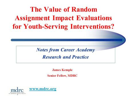 The Value of Random Assignment Impact Evaluations for Youth-Serving Interventions? Notes from Career Academy Research and Practice James Kemple Senior.