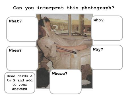 What? Where? When? Who? Why? Can you interpret this photograph? Read cards A to X and add to your answers.