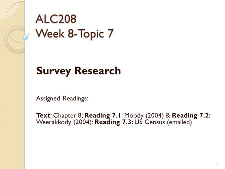 ALC208 Week 8-Topic 7 Survey Research Assigned Readings: Text: Chapter 8; Reading 7.1: Moody (2004) & Reading 7.2: Weerakkody (2004): Reading 7.3: US Census.