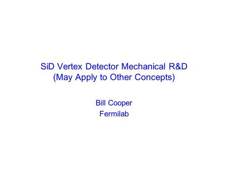 SiD Vertex Detector Mechanical R&D (May Apply to Other Concepts) Bill Cooper Fermilab.