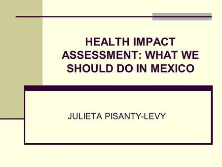 HEALTH IMPACT ASSESSMENT: WHAT WE SHOULD DO IN MEXICO JULIETA PISANTY-LEVY.