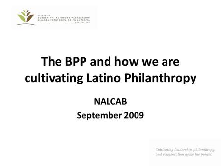 The BPP and how we are cultivating Latino Philanthropy NALCAB September 2009.