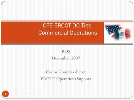 ROS December 2007 Carlos Gonzalez-Perez ERCOT Operations Support CFE-ERCOT DC-Ties Commercial Operations 1 10/30-31/2007 CFE/ERCOT/AEP Meeting – Mexico.