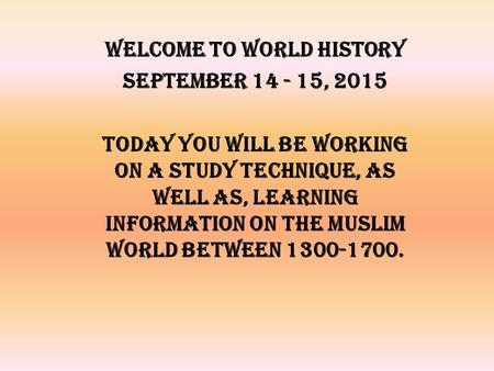Welcome to World History September 14 - 15, 2015 Today you will be working on a study technique, as well as, learning information on the Muslim World between.