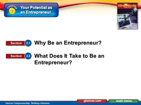 Your Potential as an Entrepreneur Glencoe Entrepreneurship: Building a Business Why Be an Entrepreneur? What Does It Take to Be an Entrepreneur? 2.1 Section.