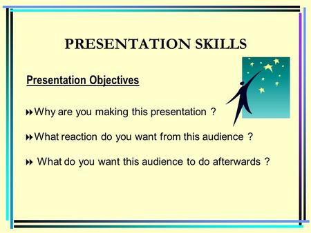PRESENTATION SKILLS  Why are you making this presentation ?  What reaction do you want from this audience ?  What do you want this audience to do afterwards.