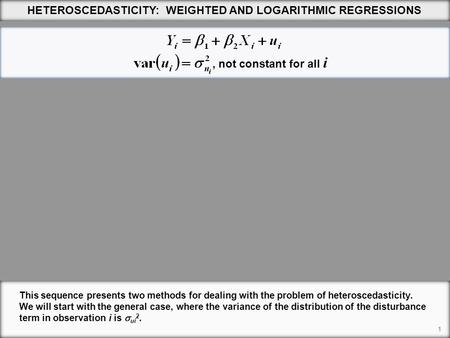 1 HETEROSCEDASTICITY: WEIGHTED AND LOGARITHMIC REGRESSIONS This sequence presents two methods for dealing with the problem of heteroscedasticity. We will.