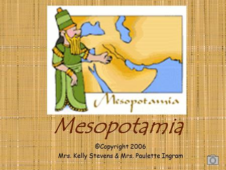 Mesopotamia ©Copyright 2006 Mrs. Kelly Stevens & Mrs. Paulette Ingram.