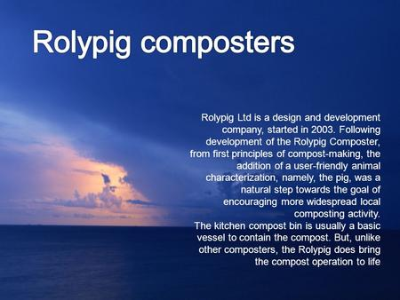 Rolypig Ltd is a design and development company, started in 2003. Following development of the Rolypig Composter, from first principles of compost-making,
