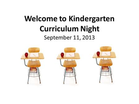 Welcome to Kindergarten Curriculum Night September 11, 2013.