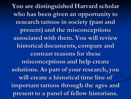 You are distinguished Harvard scholar who has been given an opportunity to research tattoos in society (past and present) and the misconceptions associated.