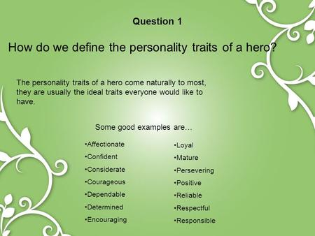 Question 1 How do we define the personality traits of a hero? The personality traits of a hero come naturally to most, they are usually the ideal traits.