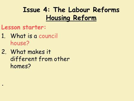 Issue 4: The Labour Reforms Housing Reform Lesson starter: 1.What is a council house? 2.What makes it different from other homes?.