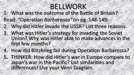 "BELLWORK 1.What was the outcome of the Battle of Britain? Read: ""Operation Barbarossa"" on pg. 148-149: 2.Why did Hitler invade the USSR? List three reasons."