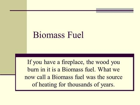 Biomass Fuel If you have a fireplace, the wood you burn in it is a Biomass fuel. What we now call a Biomass fuel was the source of heating for thousands.