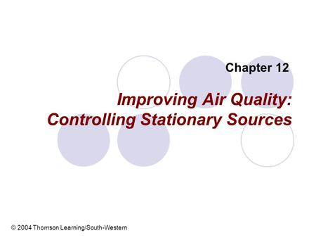 Improving Air Quality: Controlling Stationary Sources Chapter 12 © 2004 Thomson Learning/South-Western.