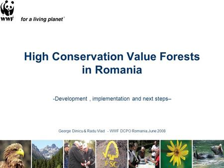 High Conservation Value Forests in Romania -Development, implementation and next steps– George Dinicu & Radu Vlad - WWF DCPO Romania,June 2008.