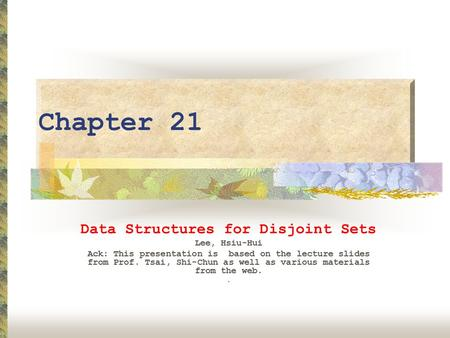 Chapter 21 Data Structures for Disjoint Sets Lee, Hsiu-Hui Ack: This presentation is based on the lecture slides from Prof. Tsai, Shi-Chun as well as various.