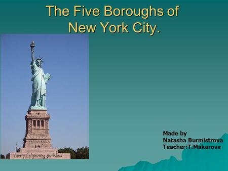 The Five Boroughs of New York City. Made by Natasha Burmistrova Teacher:T.Makarova.