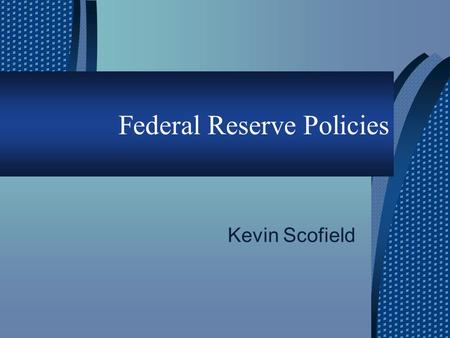 Federal Reserve Policies Kevin Scofield. Overview  Federal Open Market Committee  Goals of the Federal Monetary Policy  Tools of the Federal Monetary.