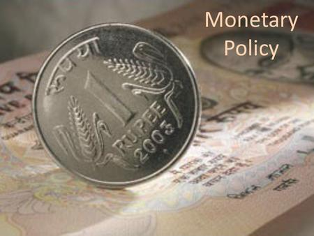 Monetary Policy. MONETARY POLICY Monetary policy is the process by which the monetary authority of a country controls the supply of money, often targeting.
