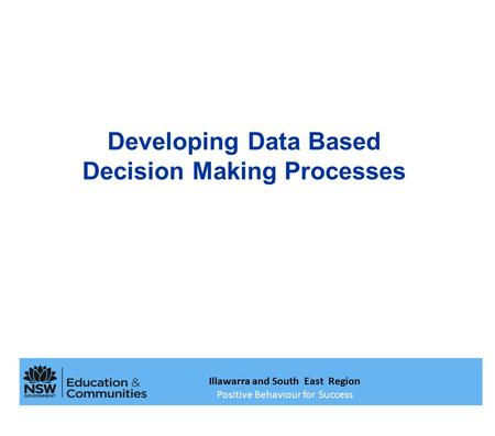 Developing Data Based Decision Making Processes Illawarra and South East Region Positive Behaviour for Success.