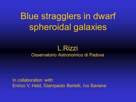 Blue stragglers in dwarf spheroidal galaxies L.Rizzi Osservatorio Astronomico di Padova In collaboration with: Enrico V. Held, Giampaolo Bertelli, Ivo.