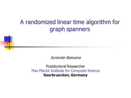 A randomized linear time algorithm for graph spanners Surender Baswana Postdoctoral Researcher Max Planck Institute for Computer Science Saarbruecken,