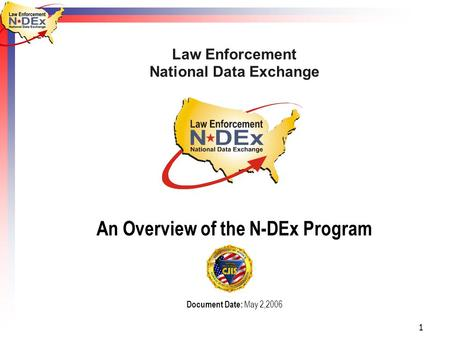 1 Law Enforcement National Data Exchange An Overview of the N-DEx Program Document Date: May 2,2006.