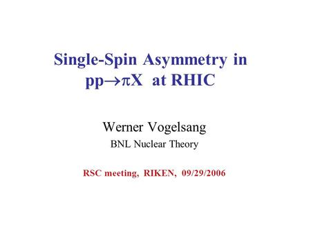 Single-Spin Asymmetry in pp  X at RHIC Werner Vogelsang BNL Nuclear Theory RSC meeting, RIKEN, 09/29/2006.