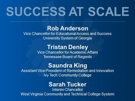 Rob Anderson Vice Chancellor for Educational Access and Success University System of Georgia SUCCESS AT SCALE Tristan Denley Vice Chancellor for Academic.