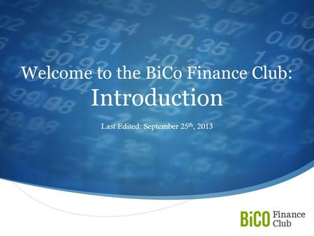  Welcome to the BiCo Finance Club: Introduction Last Edited: September 25 th, 2013.