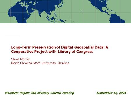 Mountain Region GIS Advisory Council Meeting September 15, 2006 Long-Term Preservation of Digital Geospatial Data: A Cooperative Project with Library of.