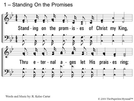 1. Standing on the promises of Christ my King, Thru eternal ages let His praises ring; Glory in the highest I will shout and sing, Standing on the promises.